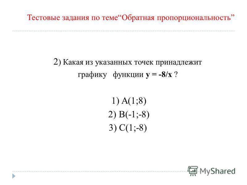 2 ) Какая из указанных точек принадлежит графику функции y = -8/x ? 1) A(1;8) 2) B(-1;-8) 3) С(1;-8) Тестовые задания по теме Обратная пропорциональность
