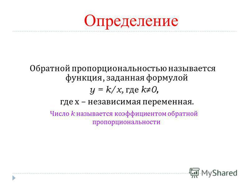 Определение Обратной пропорциональностью называется функция, заданная формулой y = k/x, где k0, где х – независимая переменная. Число k называется коэффициентом обратной пропорциональности