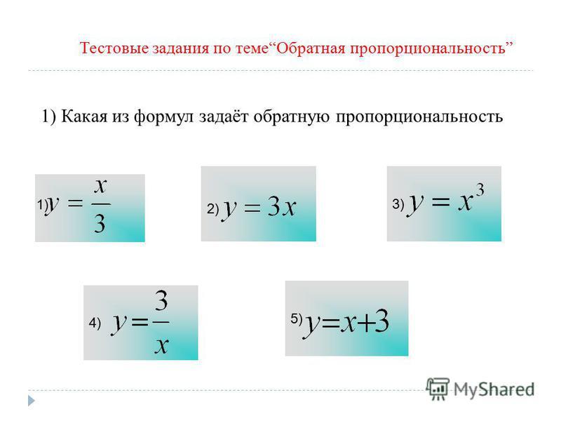 Тестовые задания по теме Обратная пропорциональность 1) Какая из формул задаёт обратную пропорциональность 3) 4) 5) 1) 2)