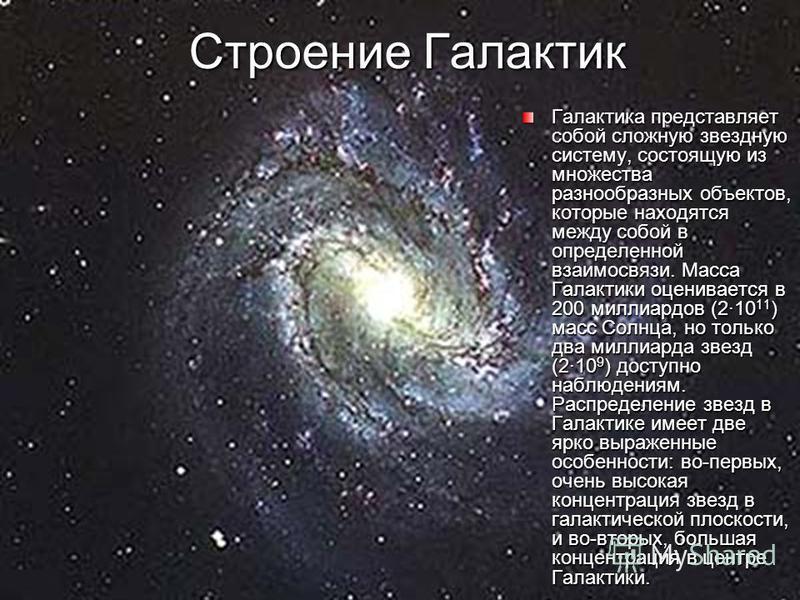 Строение Галактик Галактика представляет собой сложную звездную систему, состоящую из множества разнообразных объектов, которые находятся между собой в определенной взаимосвязи. Масса Галактики оценивается в 200 миллиардов (210 11 ) масс Солнца, но т