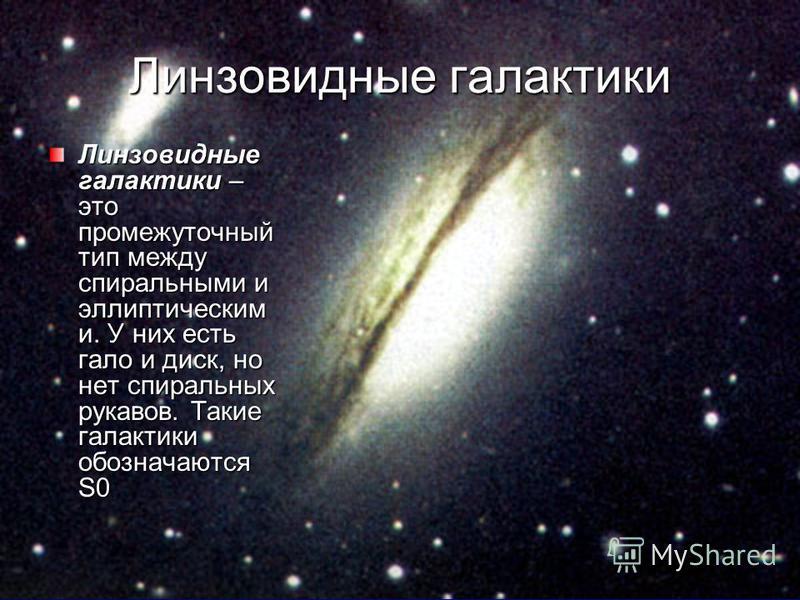 Линзовидные галактики Линзовидные галактики – это промежуточный тип между спиральными и эллиптическим и. У них есть гало и диск, но нет спиральных рукавов. Такие галактики обозначаются S0