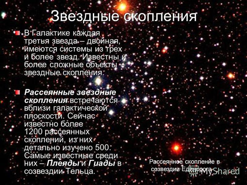 Звездные скопления В Галактике каждая третья звезда – двойная, имеются системы из трех и более звезд. Известны и более сложные объекты – звездные скопления. Рассеянные звездные скопления встречаются вблизи галактической плоскости. Сейчас известно бол