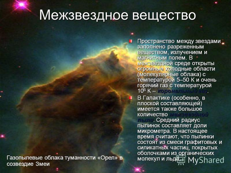 Межзвездное вещество Пространство между звездами заполнено разреженным веществом, излучением и магнитным полем. В межзвездной среде открыты огромные холодные области (молекулярные облака) с температурой 5–50 К и очень горячий газ с температурой 10 6