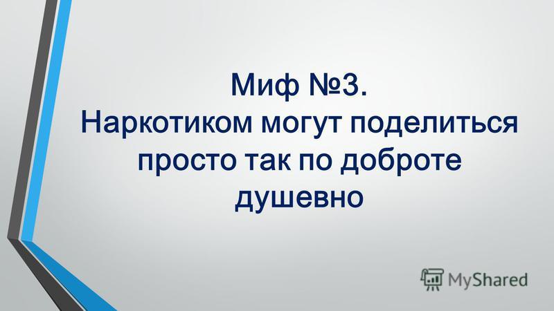 Миф 3. Наркотиком могут поделиться просто так по доброте душевно