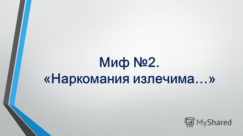 Миф 2. «Наркомания излечима…»