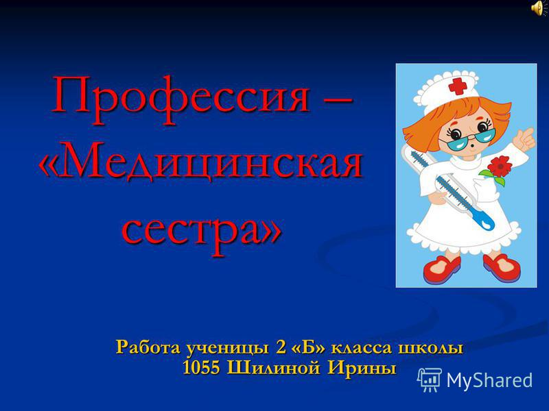 Профессия – «Медицинская сестра» Работа ученицы 2 «Б» класса школы 1055 Шилиной Ирины