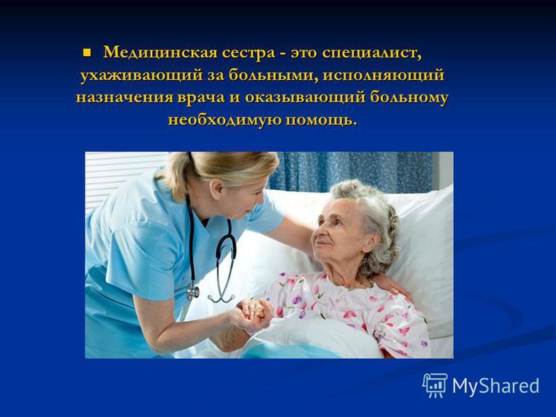 Медицинская сестра - это специалист, ухаживающий за больными, исполняющий назначения врача и оказывающий больному необходимую помощь. Медицинская сестра - это специалист, ухаживающий за больными, исполняющий назначения врача и оказывающий больному не