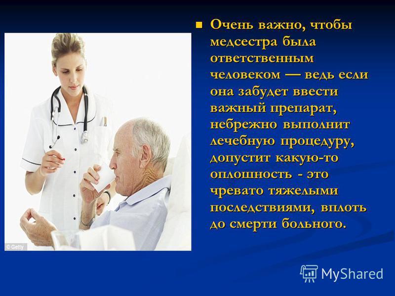 Очень важно, чтобы медсестра была ответственным человеком ведь если она забудет ввести важный препарат, небрежно выполнит лечебную процедуру, допустит какую-то оплошность - это чревато тяжелыми последствиями, вплоть до смерти больного. Очень важно, ч