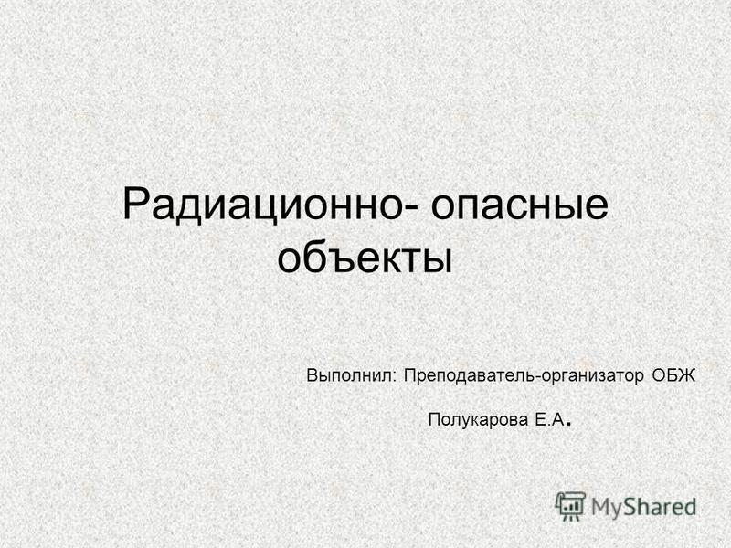 Радиационно- опасные объекты Выполнил: Преподаватель-организатор ОБЖ Полукарова Е.А.