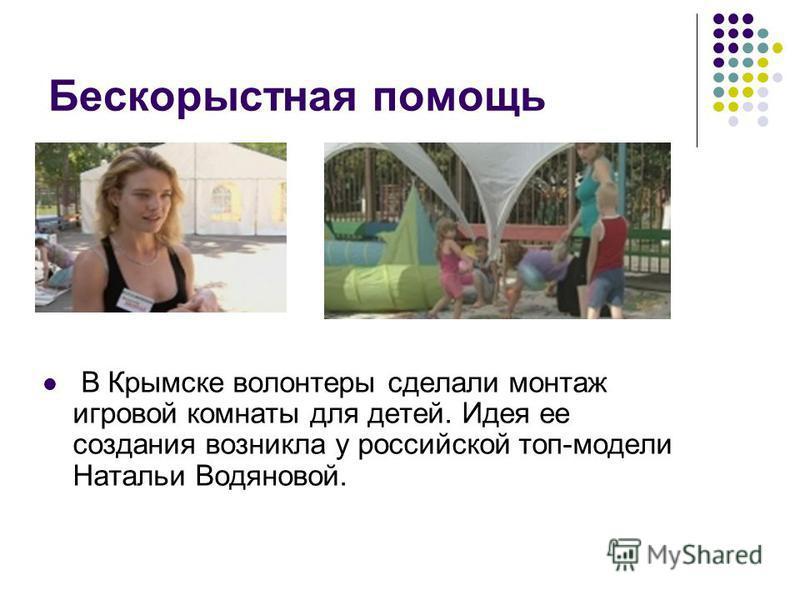 Бескорыстная помощь В Крымске волонтеры сделали монтаж игровой комнаты для детей. Идея ее создания возникла у российской топ-модели Натальи Водяновой.