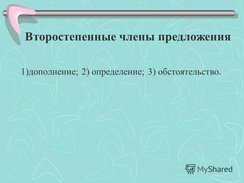 Второстепенные члены предложения 1)дополнение; 2) определение; 3) обстоятельствой.