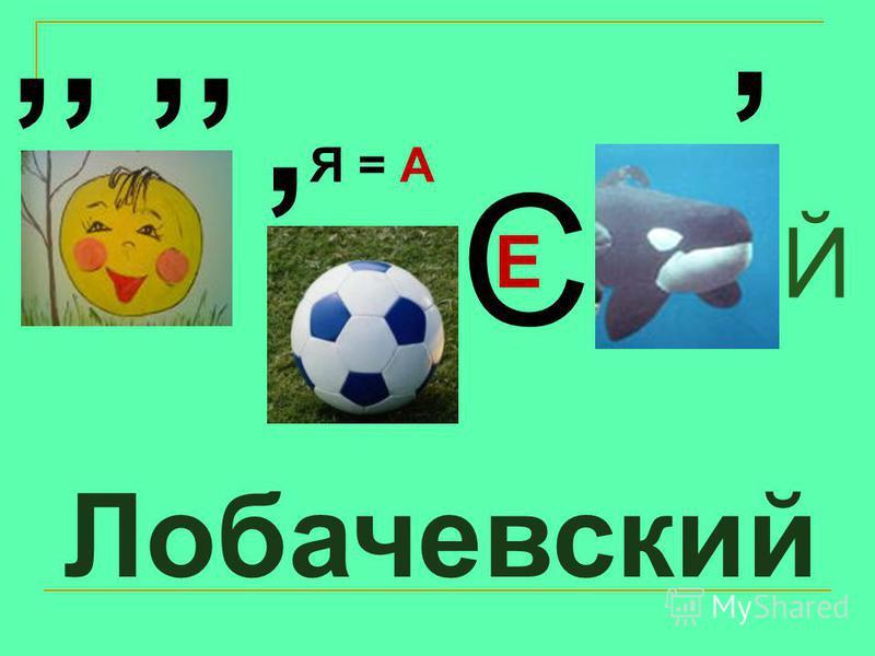 Лобачевский,,, Я = А С Е, Й
