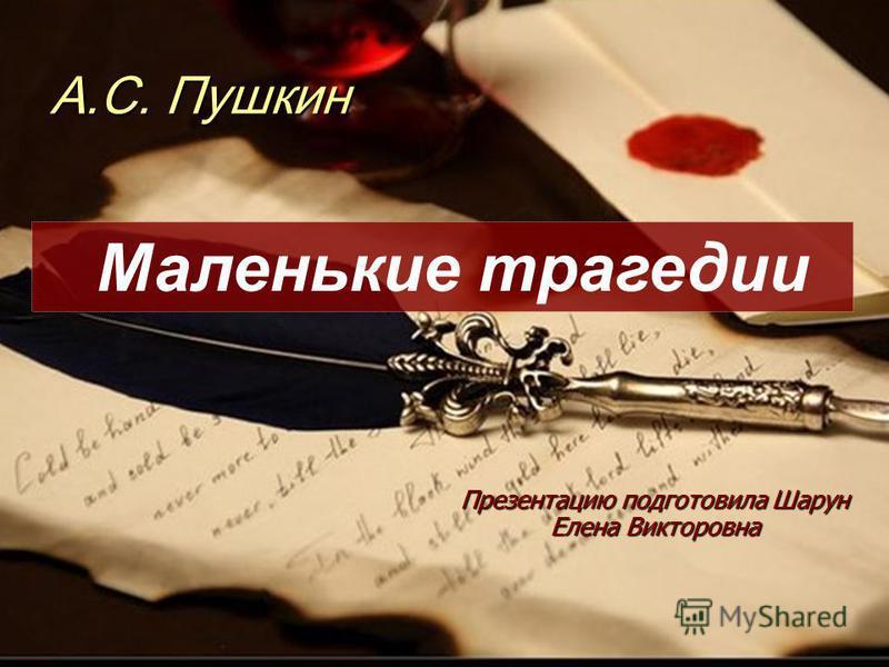 А.С. Пушкин Презентацию подготовила Шарун Елена Викторовна Маленькие трагедии
