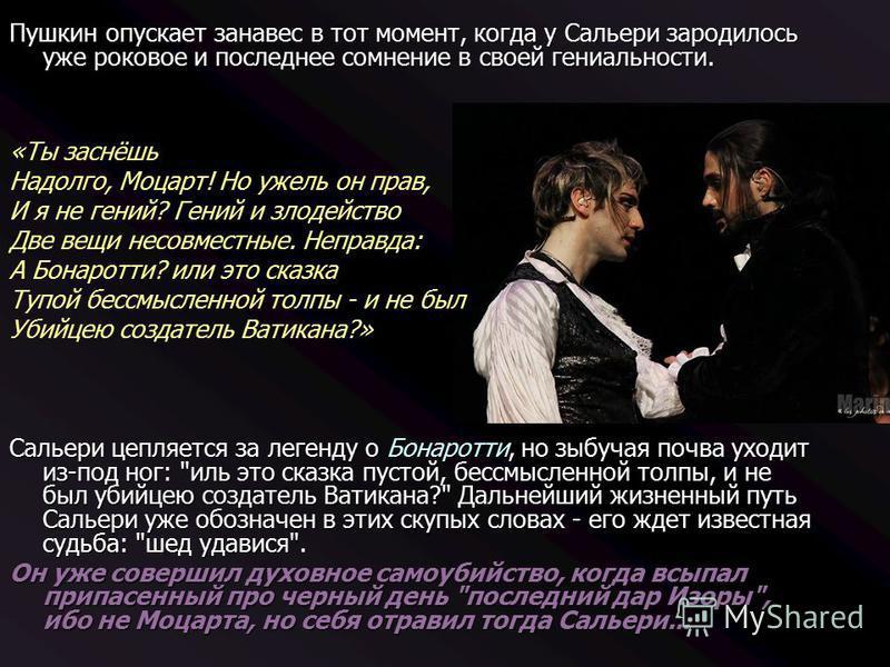 Пушкин опускает занавес в тот момент, когда у Сальери зародилось уже роковое и последнее сомнение в своей гениальности. «Ты заснёшь Надолго, Моцарт! Но ужель он прав, И я не гений? Гений и злодейство Две вещи несовместные. Неправда: А Бонаротти? или
