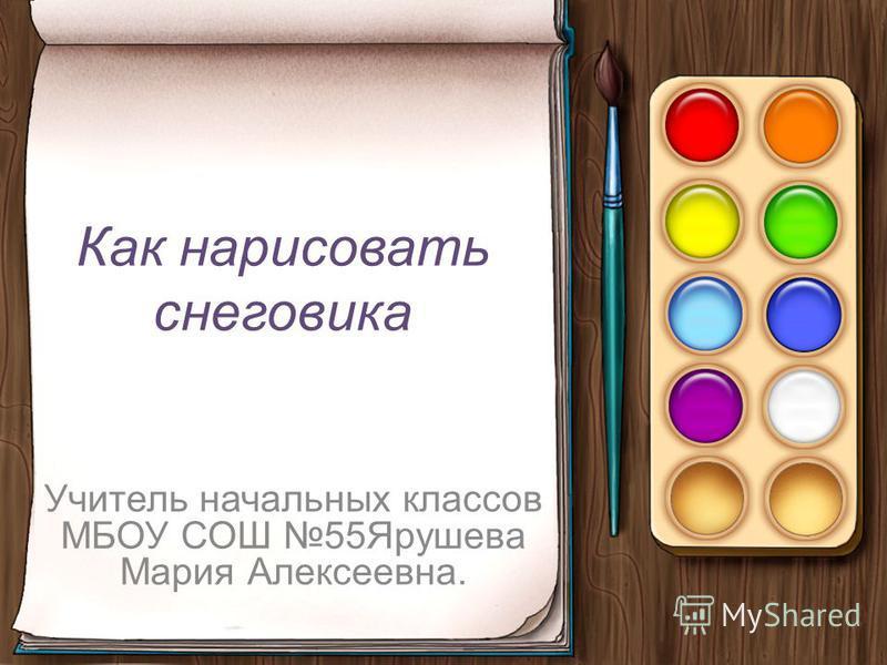 Как нарисовать снеговика Учитель начальных классов МБОУ СОШ 55Ярушева Мария Алексеевна.