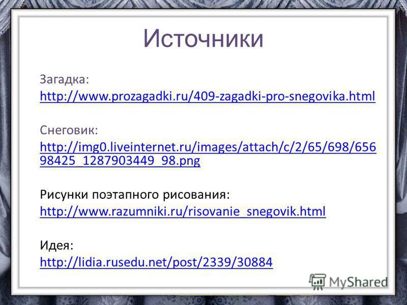 Источники Загадка: http://www.prozagadki.ru/409-zagadki-pro-snegovika.html Снеговик: http://img0.liveinternet.ru/images/attach/c/2/65/698/656 98425_1287903449_98. png Рисунки поэтапного рисования: http://www.razumniki.ru/risovanie_snegovik.html Идея: