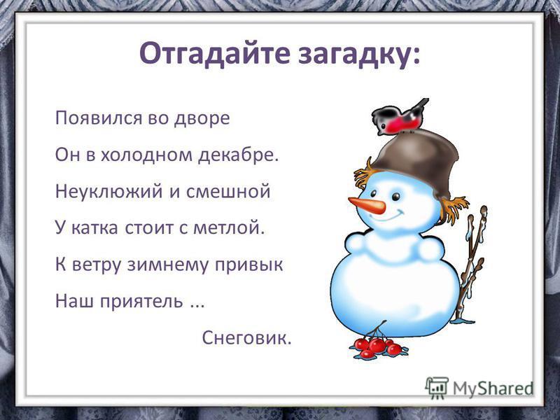 Отгадайте загадку: Появился во дворе Он в холодном декабре. Неуклюжий и смешной У катка стоит с метлой. К ветру зимнему привык Наш приятель... Снеговик.