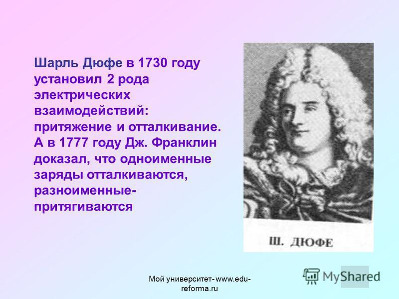 Мой университет- www.edu- reforma.ru В 1777 году американский физик и политический деятель Бенджамин Франклин ввел понятие положительного и отрицательного заряда. -заряд, полученный на стекле, потертом о шелк, считать положительным -Заряд, полученный