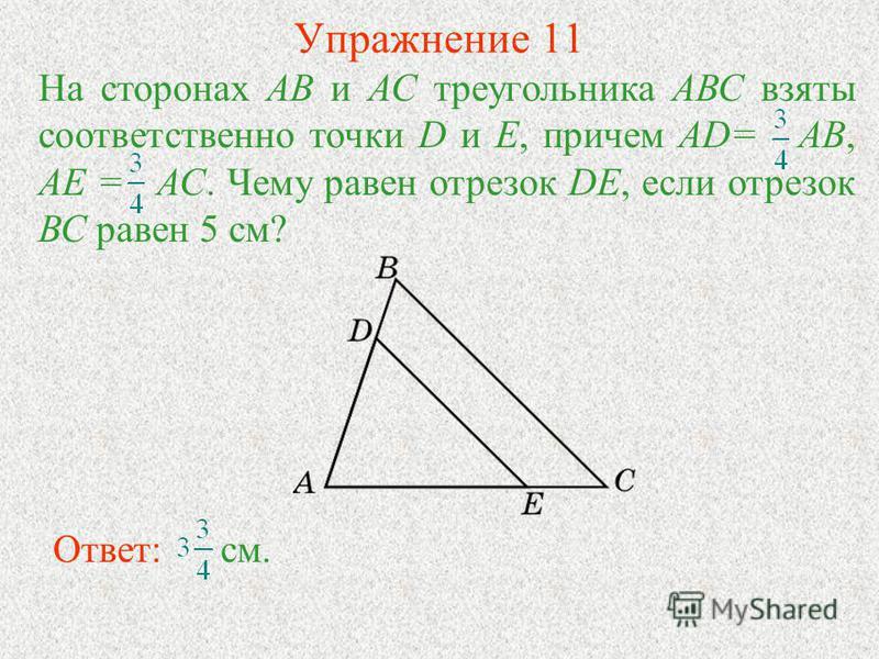 Упражнение 11 Ответ: см. На сторонах АВ и АС треугольника АВС взяты соответственно точки D и Е, причем AD= АВ, АЕ = АС. Чему равен отрезок DE, если отрезок ВС равен 5 см?