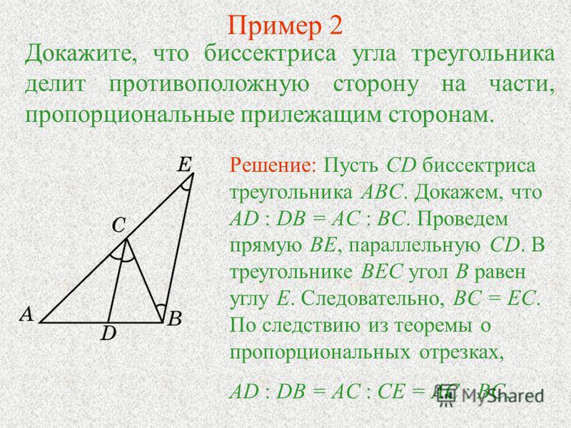 Пример 2 Докажите, что биссектриса угла треугольника делит противоположную сторону на части, пропорциональные прилежащим сторонам. Решение: Пусть CD биссектриса треугольника ABC. Докажем, что AD : DB = AC : BC. Проведем прямую BE, параллельную CD. В