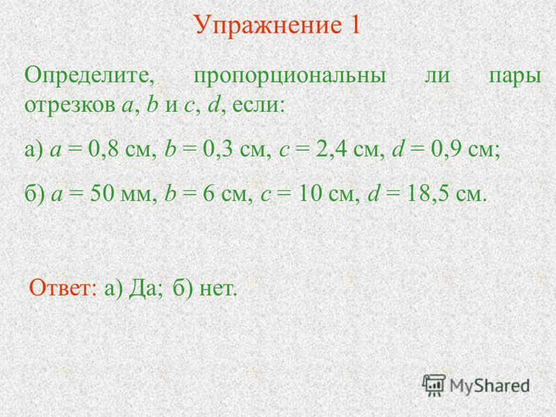 Упражнение 1 Определите, пропорциональны ли пары отрезков а, b и c, d, если: а) a = 0,8 см, b = 0,3 см, с = 2,4 см, d = 0,9 см; б) а = 50 мм, b = 6 см, с = 10 см, d = 18,5 см. Ответ: а) Да;б) нет.