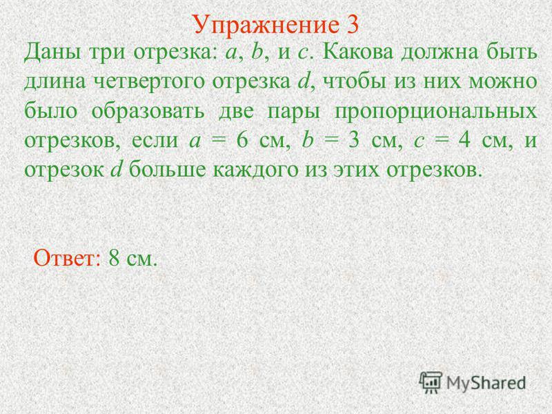 Упражнение 3 Даны три отрезка: а, b, и с. Какова должна быть длина четвертого отрезка d, чтобы из них можно было образовать две пары пропорциональных отрезков, если а = 6 см, b = 3 см, с = 4 см, и отрезок d больше каждого из этих отрезков. Ответ: 8 с