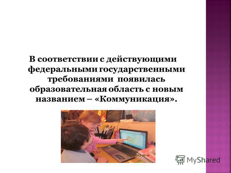 В соответствии с действующими федеральными государственными требованиями появилась образовательная область с новым названием – «Коммуникация».