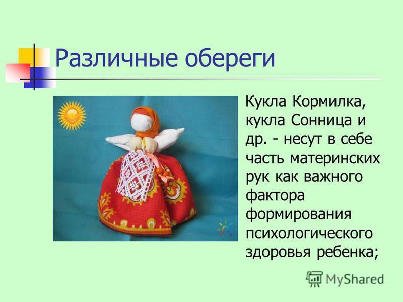 Различные обереги Кукла Кормилка, кукла Сонница и др. - несут в себе часть материнских рук как важного фактора формирования психологического здоровья ребенка;