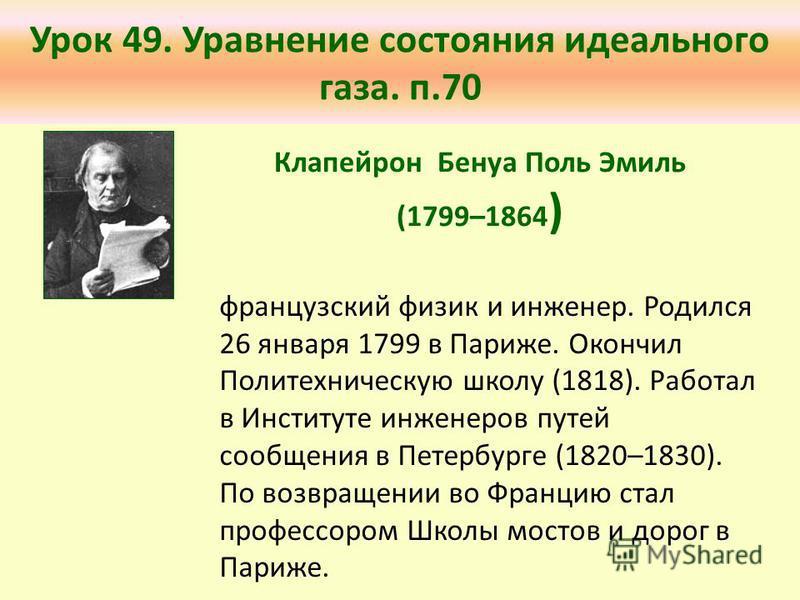 Урок 49. Уравнение состояния идеального газа. п.70 французский физик и инженер. Родился 26 января 1799 в Париже. Окончил Политехническую школу (1818). Работал в Институте инженеров путей сообщения в Петербурге (1820–1830). По возвращении во Францию с