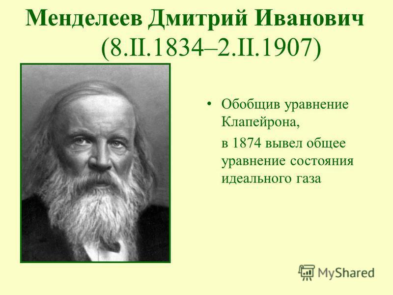 Обобщив уравнение Клапейрона, в 1874 вывел общее уравнение состояния идеального газа Менделеев Дмитрий Иванович (8.II.1834–2.II.1907)