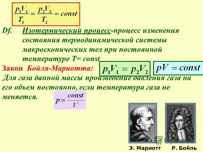 Df. Изотермический процесс-процесс изменения состояния термодинамической системы макроскопических тел при постоянной температуре Т= const Закон Бойля-Мариотта: Для газа данной массы произведение давления газа на его объем постоянно, если температура