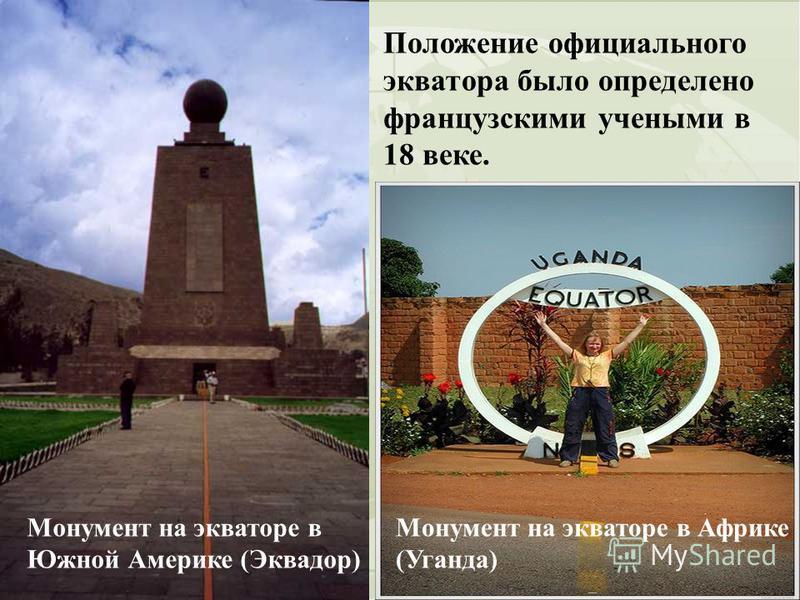 Положение официального экватора было определено французскими учеными в 18 веке. Монумент на экваторе в Южной Америке (Эквадор) Монумент на экваторе в Африке (Уганда)