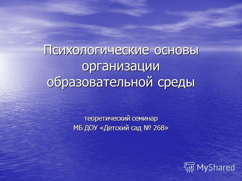 Психологические основы организации образовательной среды теоретический семинар МБ ДОУ «Детский сад 268»