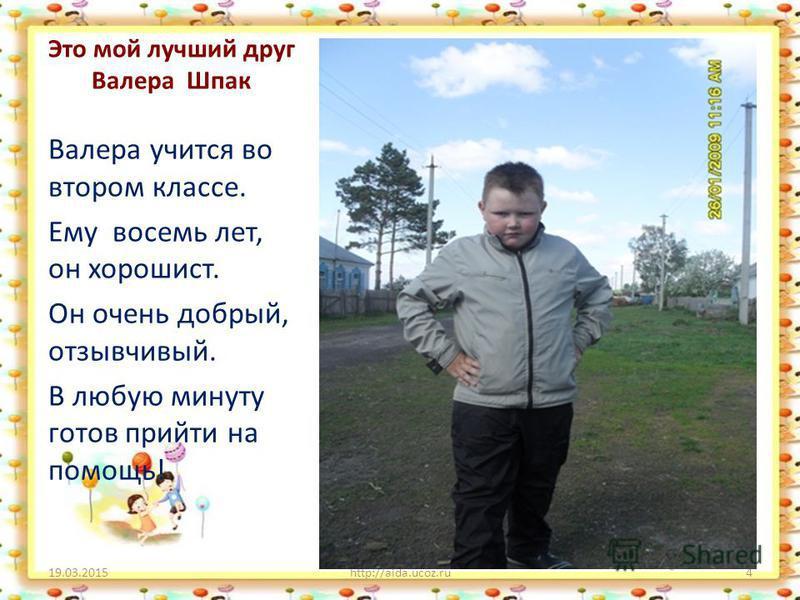 Это мой лучший друг Валера Шпак Валера учится во втором классе. Ему восемь лет, он хорошист. Он очень добрый, отзывчивый. В любую минуту готов прийти на помощь! 19.03.2015http://aida.ucoz.ru4