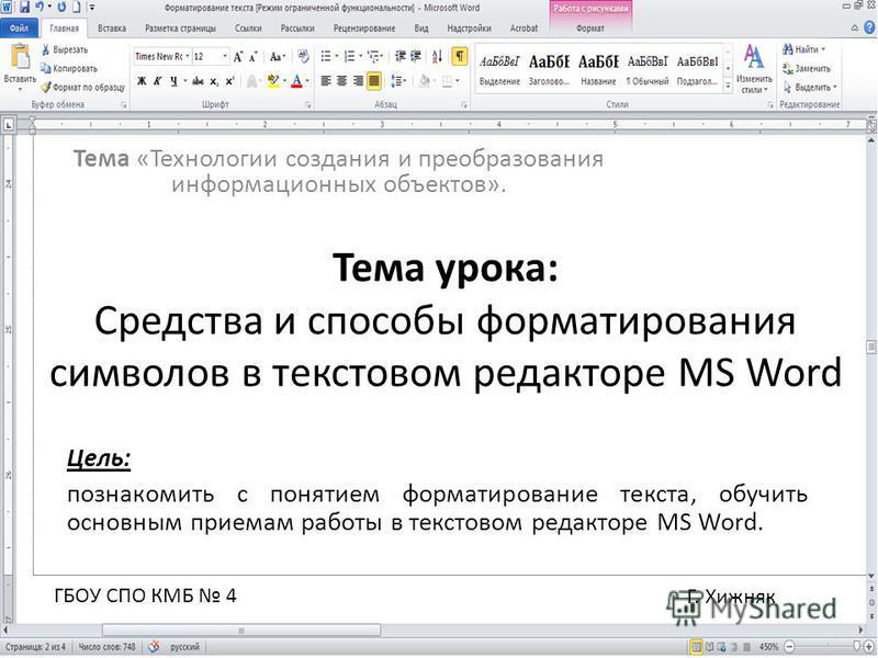 Тема «Технологии создания и преобразования информационных объектов». Тема урока: Средства и способы форматирования символов в текстовом редакторе MS Word Цель: познакомить с понятием форматирование текста, обучить основным приемам работы в текстовом