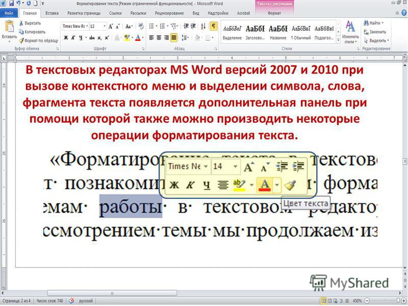 В текстовых редакторах MS Word версий 2007 и 2010 при вызове контекстного меню и выделении символа, слова, фрагмента текста появляется дополнительная панель при помощи которой также можно производить некоторые операции форматирования текста.