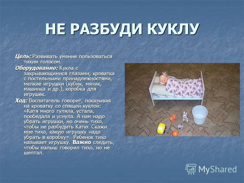 НЕ РАЗБУДИ КУКЛУ Цель: Развивать умение пользоваться тихим голосом. Оборудование: Кукла с закрывающимися глазами, кроватка с постельными принадлежностями, мелкие игрушки (кубик, мячик, машинка и др.), коробка для игрушек. Ход: Воспитатель говорит, по