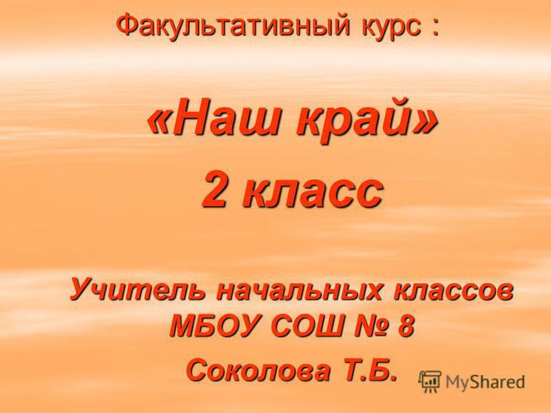 Факультативный курс : «Наш край» 2 класс Учитель начальных классов МБОУ СОШ 8 Соколова Т.Б.