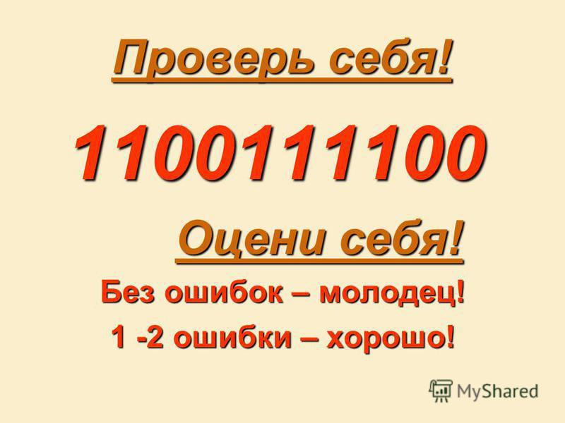 Проверь себя! 1100111100 1100111100 Оцени себя! Оцени себя! Без ошибок – молодец! 1 -2 ошибки – хорошо!