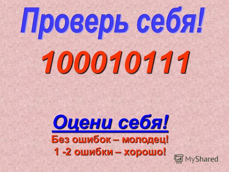 100010111 Оцени себя! Без ошибок – молодец! 1 -2 ошибки – хорошо!