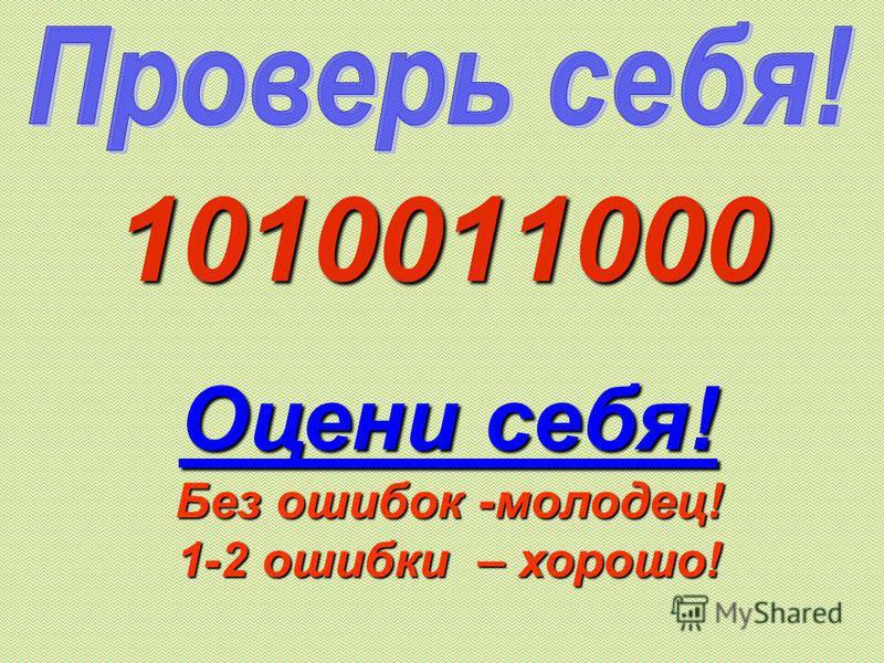1010011000 Оцени себя! Без ошибок -молодец! 1-2 ошибки – хорошо!