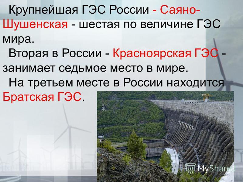 Крупнейшая ГЭС России - Саяно- Шушенская - шестая по величине ГЭС мира. Вторая в России - Красноярская ГЭС - занимает седьмое место в мире. На третьем месте в России находится Братская ГЭС.