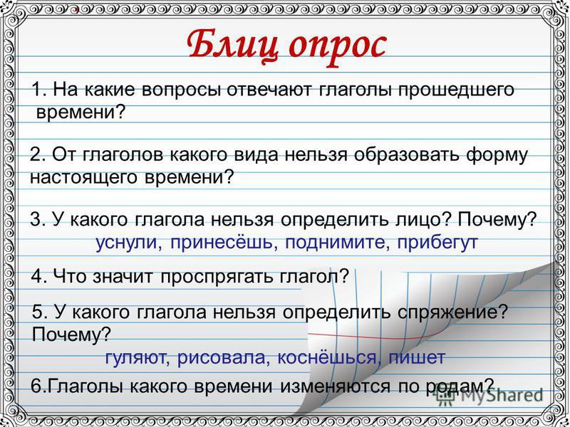 Блиц опрос 1. На какие вопросы отвечают глаголы прошедшего времени? 2. От глаголов какого вида нельзя образодать форму настоящего времени? 3. У какого глагола нельзя определить лицо? Почему? уснули, принесёшь, поднимите, прибегут 5. У какого глагола