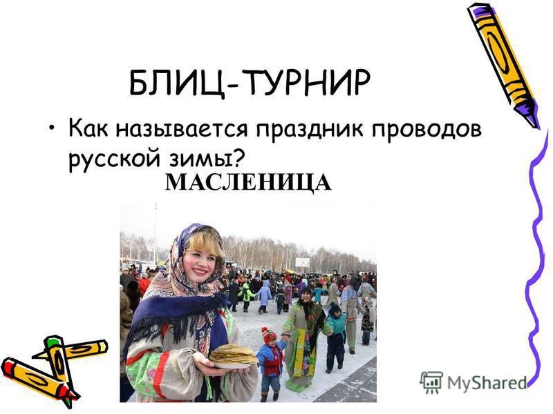БЛИЦ-ТУРНИР Как называется праздник проводов русской зимы? МАСЛЕНИЦА
