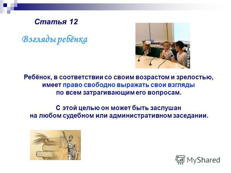 Статья 12 Ребёнок, в соответствии со своим возрастом и зрелостью, имеет право свободно выражать свои взгляды по всем затрагивающим его вопросам. С этой целью он может быть заслушан на любом судебном или административном заседании. Взгляды ребёнка