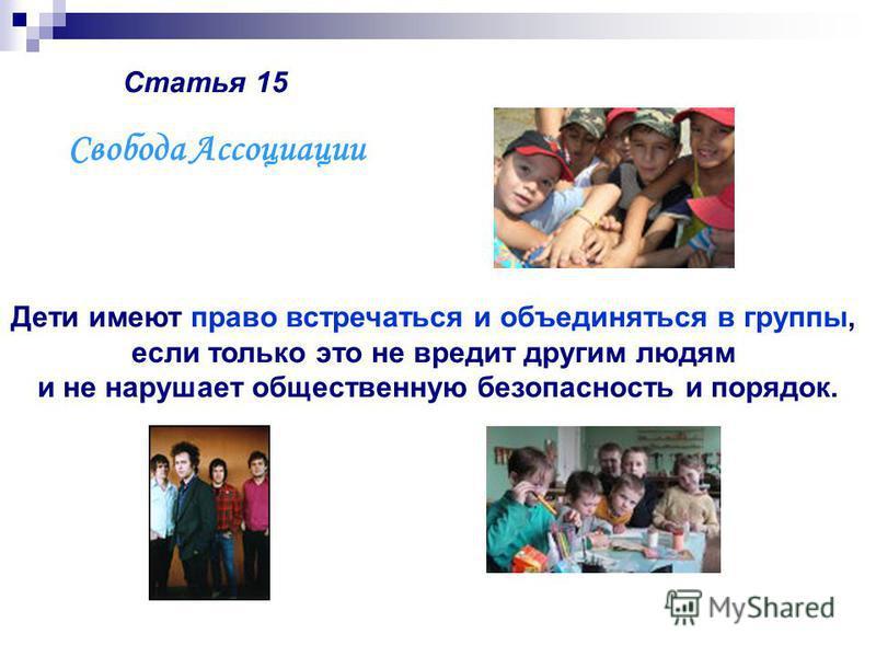 Статья 15 Дети имеют право встречаться и объединяться в группы, если только это не вредит другим людям и не нарушает общественную безопасность и порядок. Свобода Ассоциации
