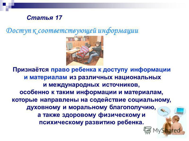 Статья 17 Признаётся право ребенка к доступу информации и материалам из различных национальных и международных источников, особенно к таким информации и материалам, которые направлены на содействие социальному, духовному и моральному благополучию, а
