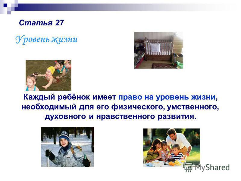 Статья 27 Уровень жизни Каждый ребёнок имеет право на уровень жизни, необходимый для его физического, умственного, духовного и нравственного развития.
