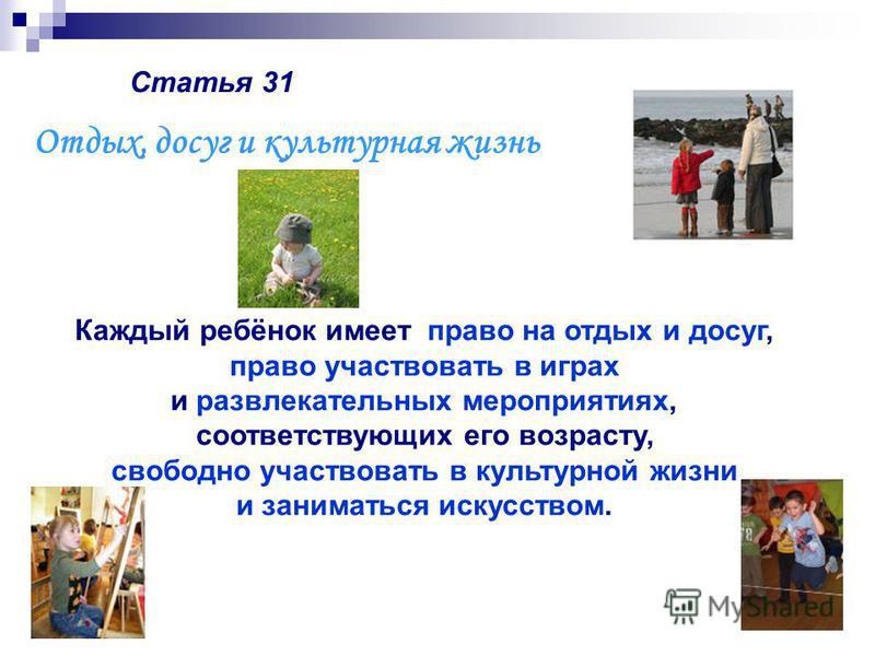 Статья 31 Каждый ребёнок имеет право на отдых и досуг, право участвовать в играх и развлекательных мероприятиях, соответствующих его возрасту, свободно участвовать в культурной жизни и заниматься искусством. Отдых, досуг и культурная жизнь