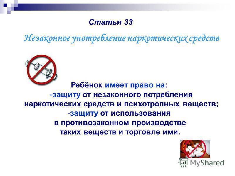 Статья 33 Ребёнок имеет право на: -защиту от незаконного потребления наркотических средств и психотропных веществ; -защиту от использования в противозаконном производстве таких веществ и торговле ими. Незаконное употребление наркотических средств